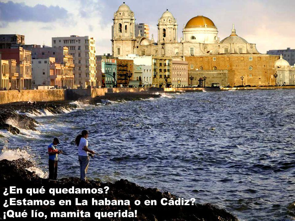 ¿En qué quedamos ¿Estamos en La habana o en Cádiz ¡Qué lío, mamita querida!