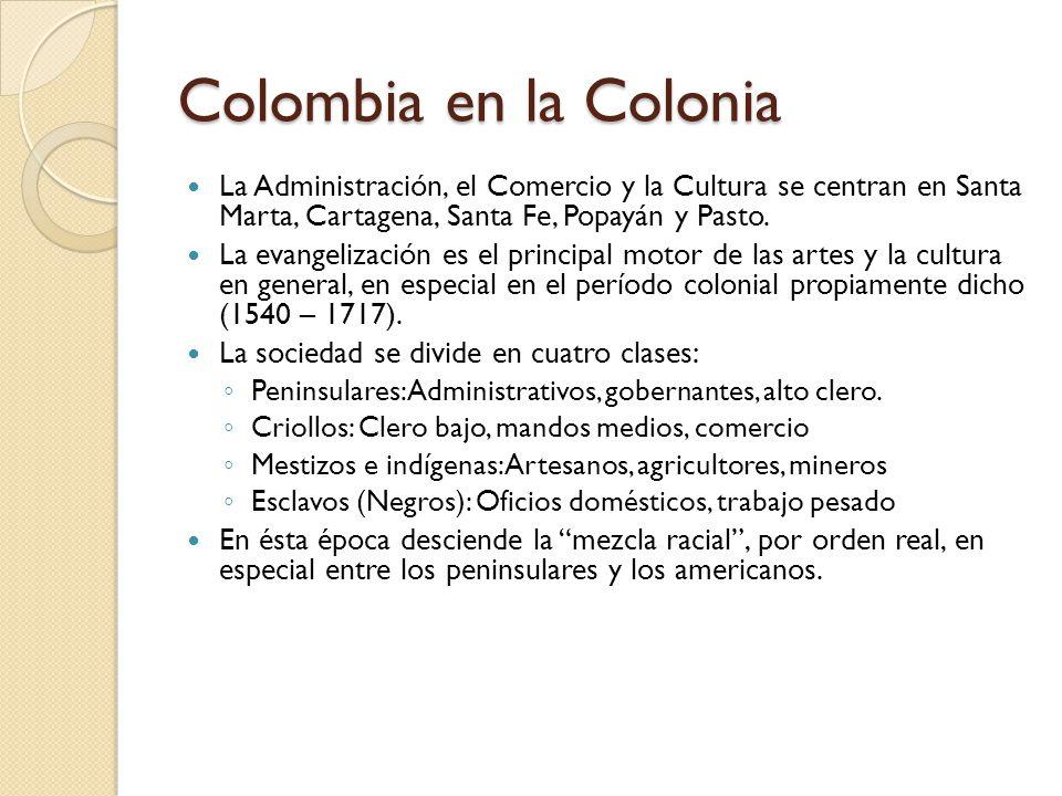 Colombia en la Colonia La Administración, el Comercio y la Cultura se centran en Santa Marta, Cartagena, Santa Fe, Popayán y Pasto.