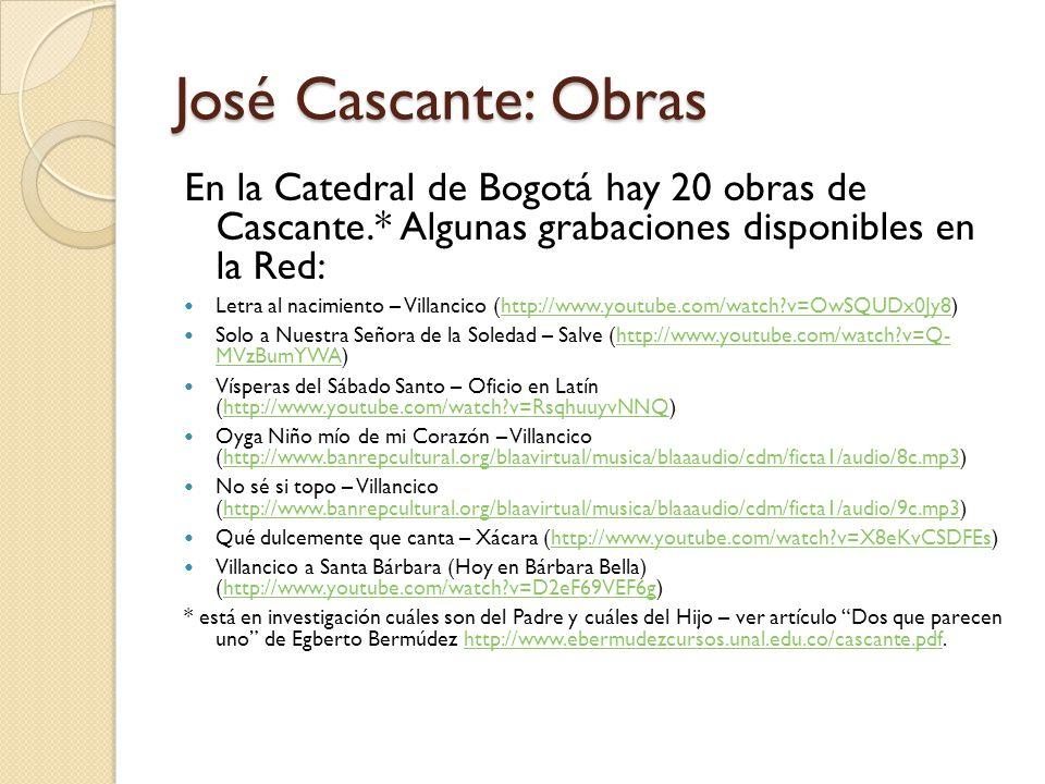 José Cascante: Obras En la Catedral de Bogotá hay 20 obras de Cascante.* Algunas grabaciones disponibles en la Red: