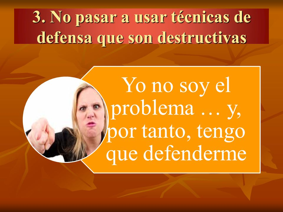 3. No pasar a usar técnicas de defensa que son destructivas