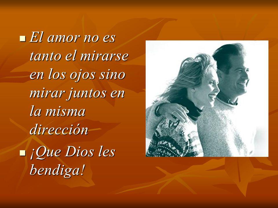 El amor no es tanto el mirarse en los ojos sino mirar juntos en la misma dirección
