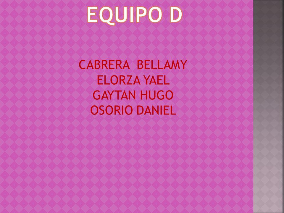 EQUIPO D CABRERA BELLAMY ELORZA YAEL GAYTAN HUGO OSORIO DANIEL