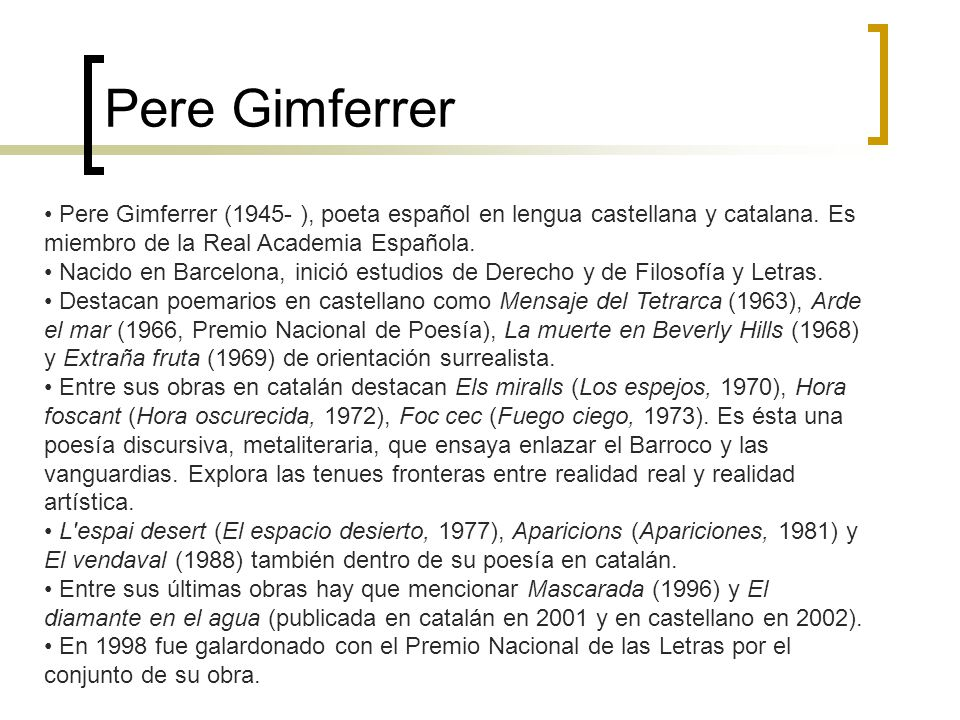 Pere Gimferrer Pere Gimferrer (1945- ), poeta español en lengua castellana y catalana. Es miembro de la Real Academia Española.