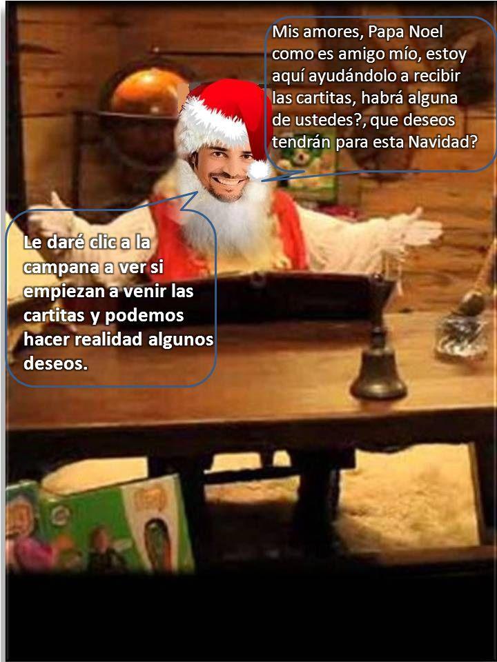 Mis amores, Papa Noel como es amigo mío, estoy aquí ayudándolo a recibir las cartitas, habrá alguna de ustedes , que deseos tendrán para esta Navidad