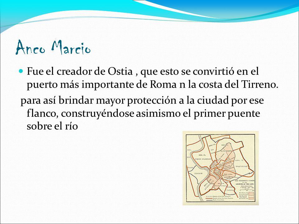 Anco Marcio Fue el creador de Ostia , que esto se convirtió en el puerto más importante de Roma n la costa del Tirreno.
