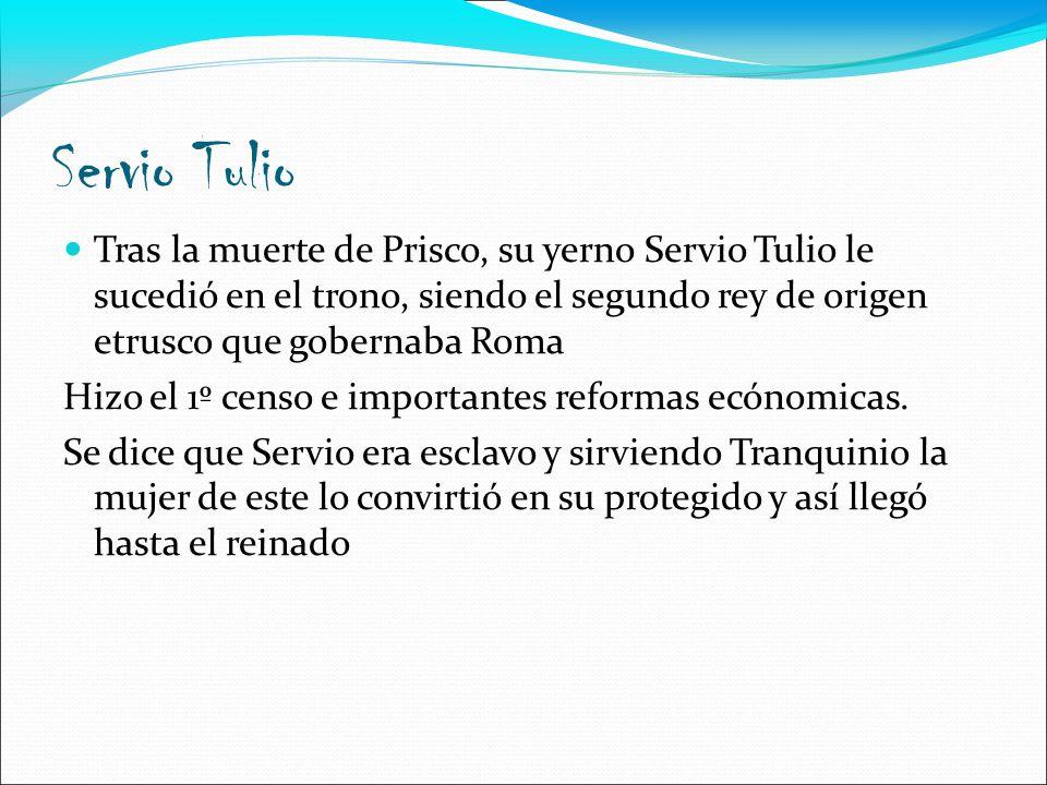 Servio Tulio Tras la muerte de Prisco, su yerno Servio Tulio le sucedió en el trono, siendo el segundo rey de origen etrusco que gobernaba Roma.