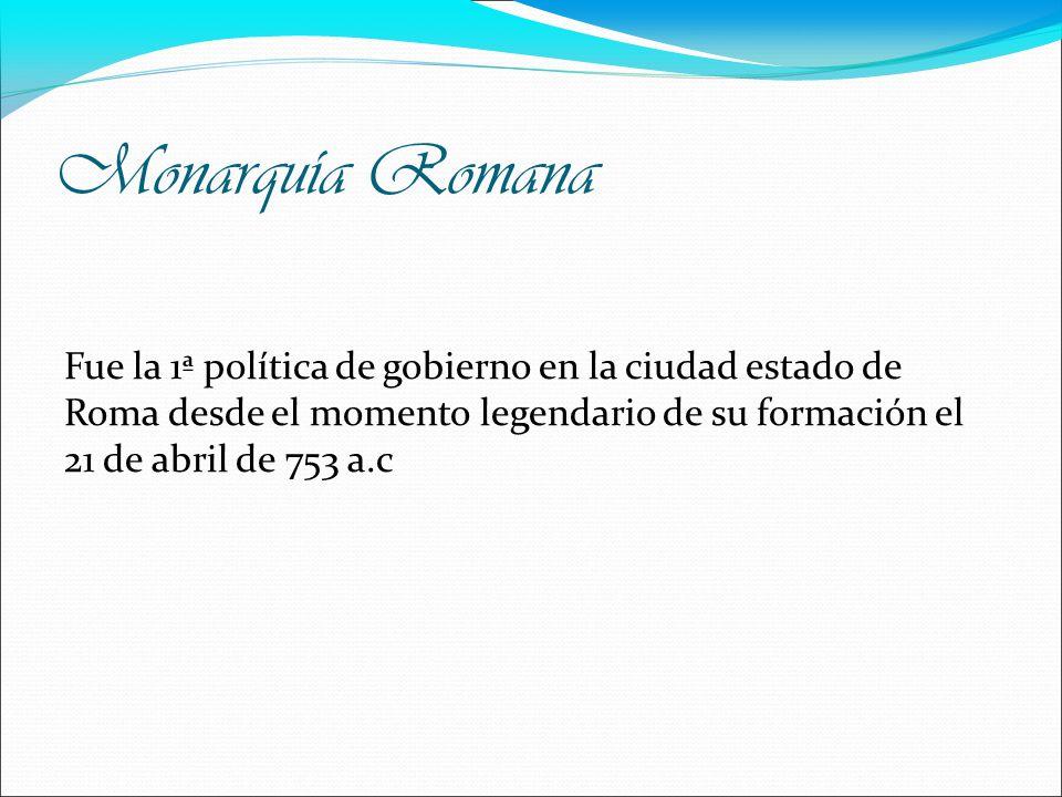 Monarquía Romana Fue la 1ª política de gobierno en la ciudad estado de Roma desde el momento legendario de su formación el 21 de abril de 753 a.c.