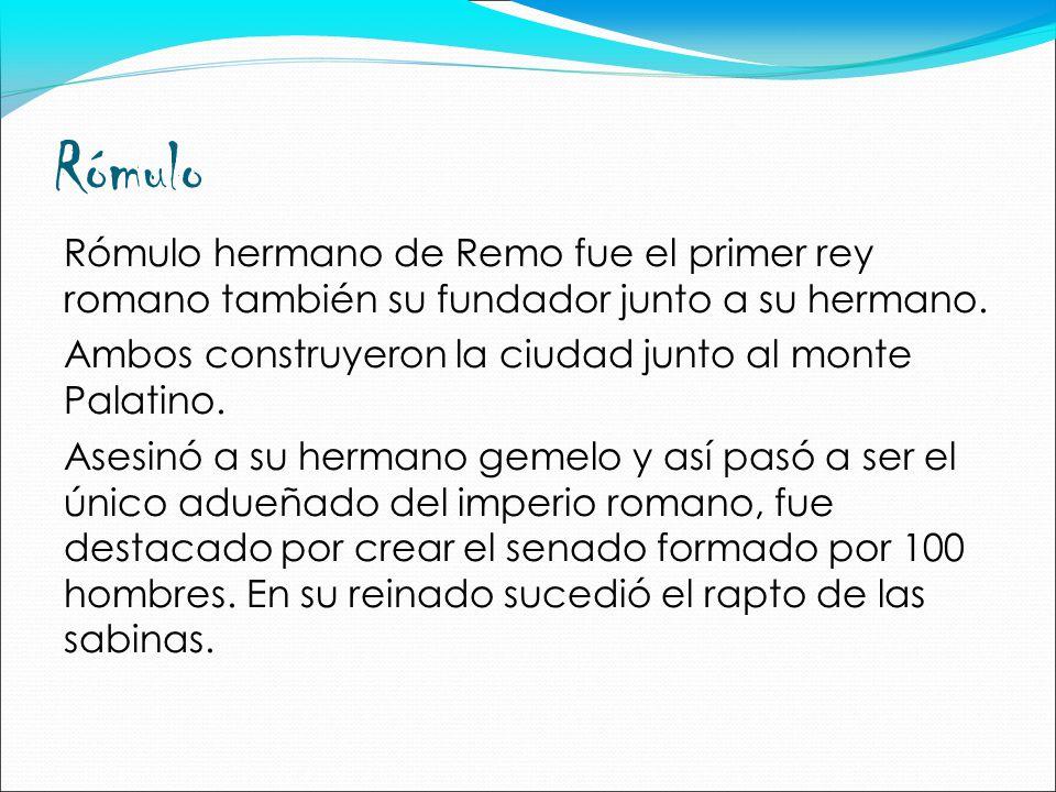 Rómulo Rómulo hermano de Remo fue el primer rey romano también su fundador junto a su hermano.
