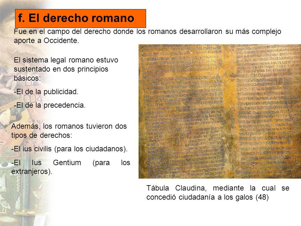 f. El derecho romano Fue en el campo del derecho donde los romanos desarrollaron su más complejo aporte a Occidente.