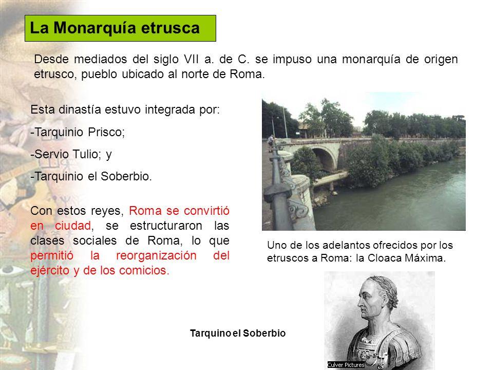 La Monarquía etrusca Desde mediados del siglo VII a. de C. se impuso una monarquía de origen etrusco, pueblo ubicado al norte de Roma.