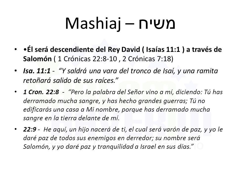 Mashiaj – משיח •Él será descendiente del Rey David ( Isaías 11:1 ) a través de Salomón ( 1 Crónicas 22:8-10 , 2 Crónicas 7:18)
