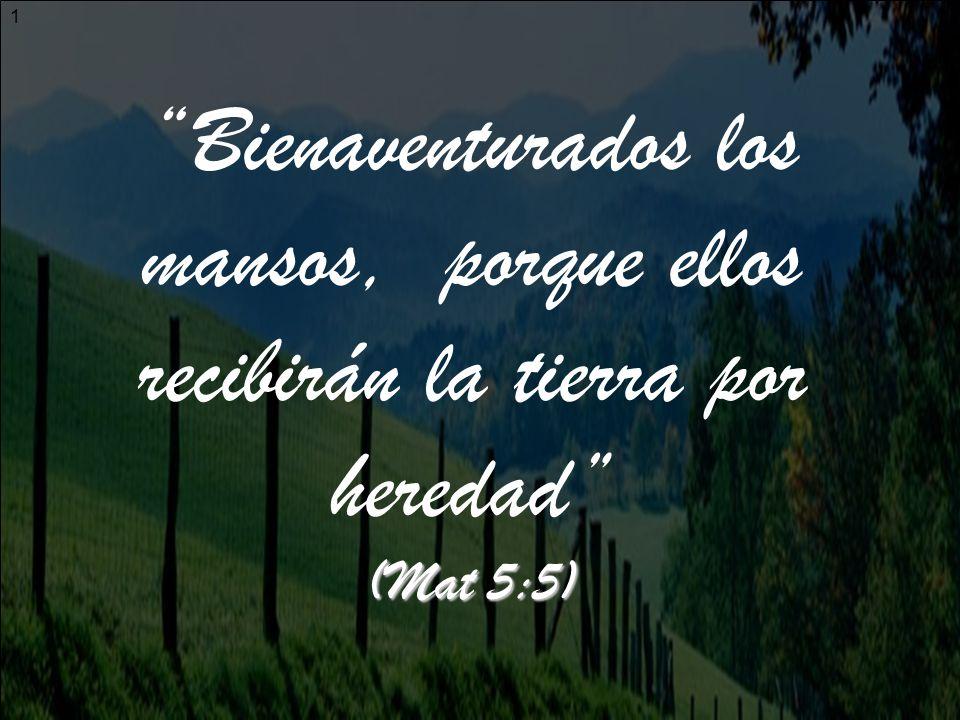 Bienaventurados los mansos, porque ellos recibirán la tierra por heredad (Mat 5:5)