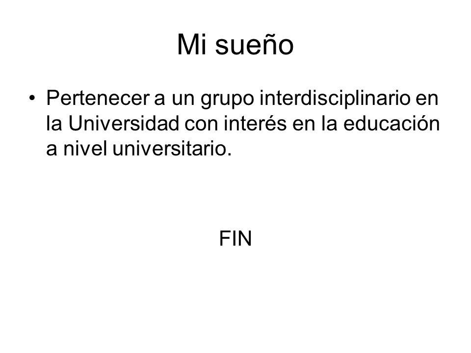 Mi sueño Pertenecer a un grupo interdisciplinario en la Universidad con interés en la educación a nivel universitario.