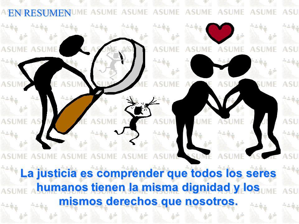 EN RESUMEN La justicia es comprender que todos los seres humanos tienen la misma dignidad y los mismos derechos que nosotros.