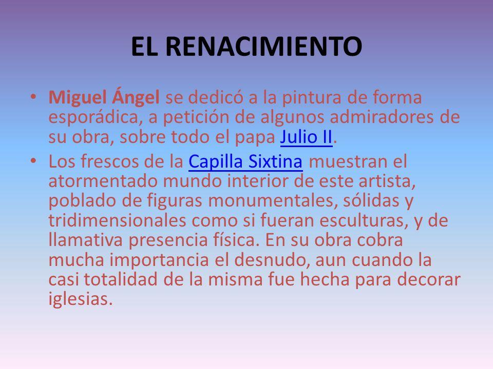 EL RENACIMIENTO Miguel Ángel se dedicó a la pintura de forma esporádica, a petición de algunos admiradores de su obra, sobre todo el papa Julio II.