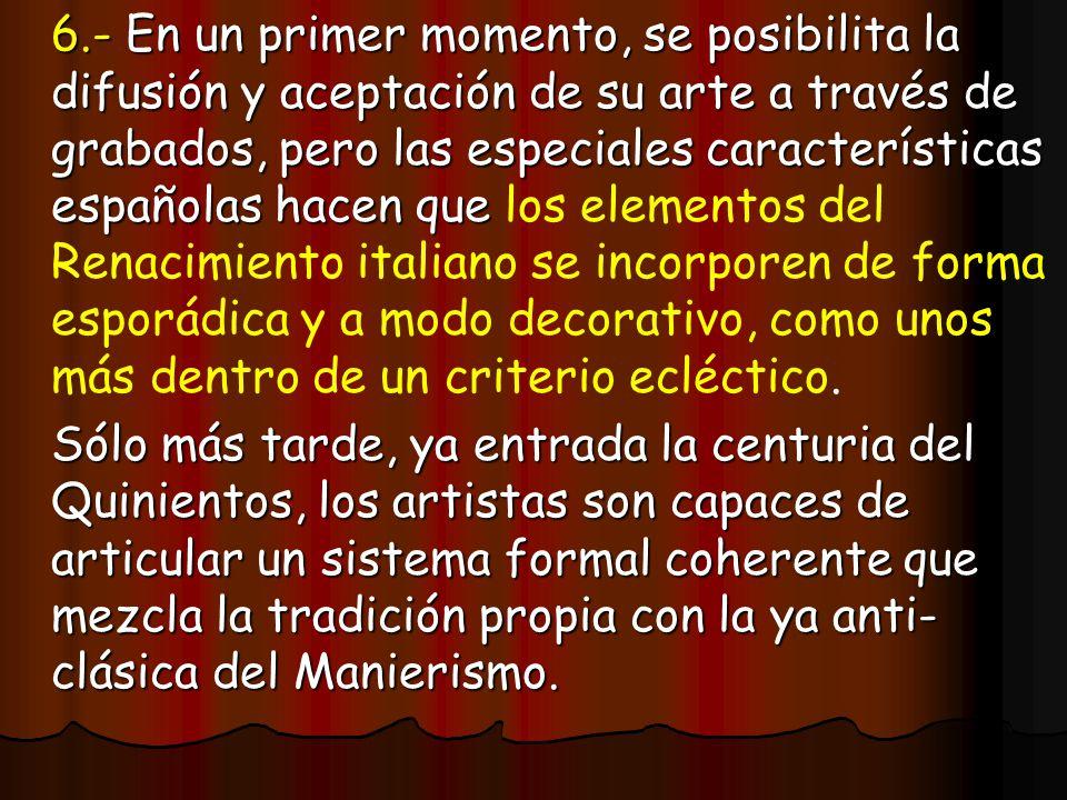 6.- En un primer momento, se posibilita la difusión y aceptación de su arte a través de grabados, pero las especiales características españolas hacen que los elementos del Renacimiento italiano se incorporen de forma esporádica y a modo decorativo, como unos más dentro de un criterio ecléctico.