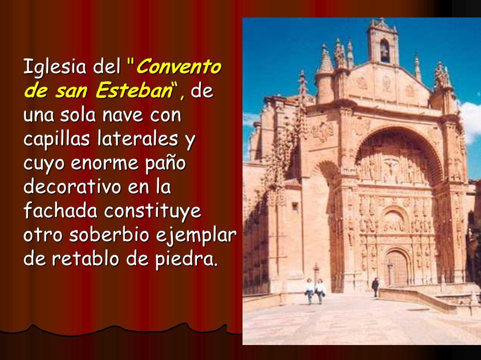 Iglesia del Convento de san Esteban , de una sola nave con capillas laterales y cuyo enorme paño decorativo en la fachada constituye otro soberbio ejemplar de retablo de piedra.