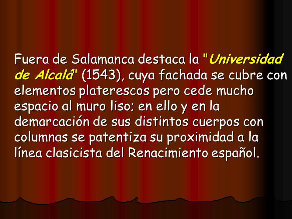 Fuera de Salamanca destaca la Universidad de Alcalá (1543), cuya fachada se cubre con elementos platerescos pero cede mucho espacio al muro liso; en ello y en la demarcación de sus distintos cuerpos con columnas se patentiza su proximidad a la línea clasicista del Renacimiento español.
