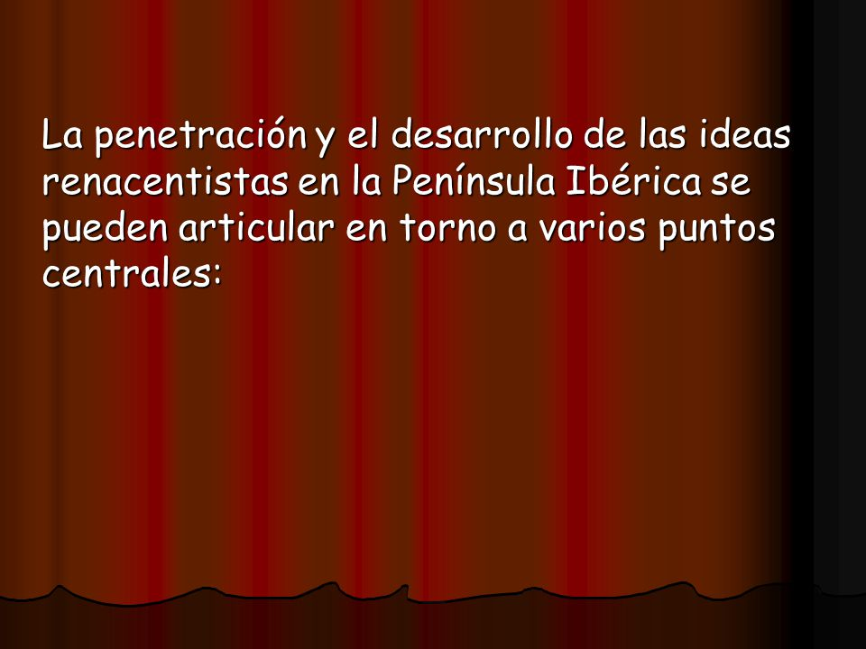 La penetración y el desarrollo de las ideas renacentistas en la Península Ibérica se pueden articular en torno a varios puntos centrales: