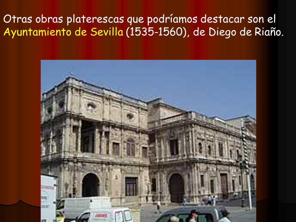 Otras obras platerescas que podríamos destacar son el Ayuntamiento de Sevilla (1535-1560), de Diego de Riaño.