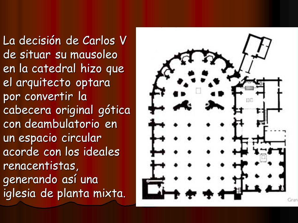 La decisión de Carlos V de situar su mausoleo en la catedral hizo que el arquitecto optara por convertir la cabecera original gótica con deambulatorio en un espacio circular acorde con los ideales renacentistas, generando así una iglesia de planta mixta.