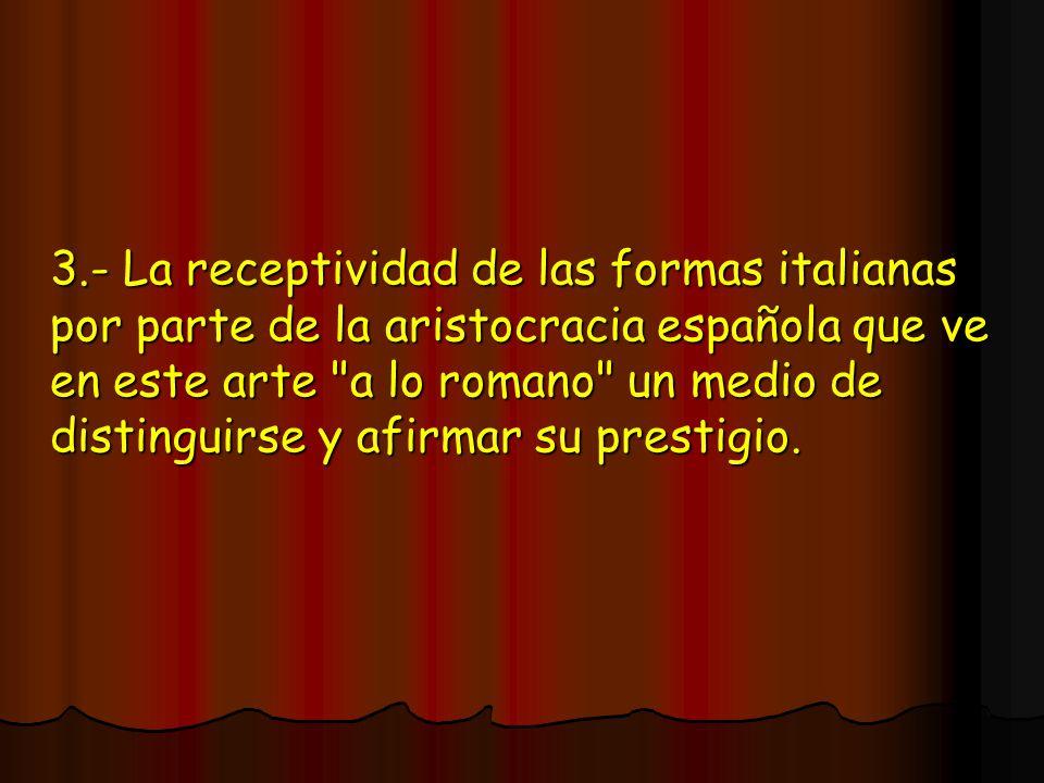 3.- La receptividad de las formas italianas por parte de la aristocracia española que ve en este arte a lo romano un medio de distinguirse y afirmar su prestigio.