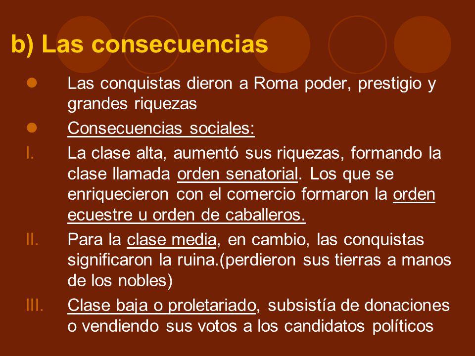 b) Las consecuencias Las conquistas dieron a Roma poder, prestigio y grandes riquezas. Consecuencias sociales: