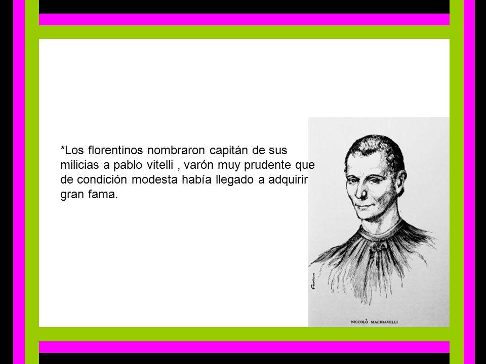 *Los florentinos nombraron capitán de sus milicias a pablo vitelli , varón muy prudente que de condición modesta había llegado a adquirir gran fama.