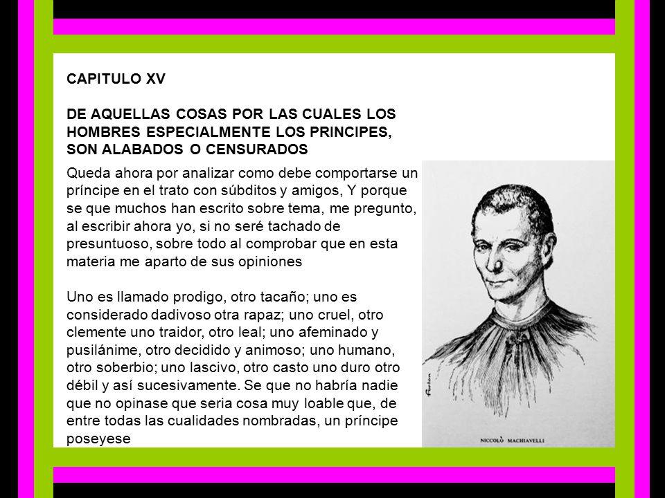 CAPITULO XV  DE AQUELLAS COSAS POR LAS CUALES LOS HOMBRES ESPECIALMENTE LOS PRINCIPES, SON ALABADOS O CENSURADOS.