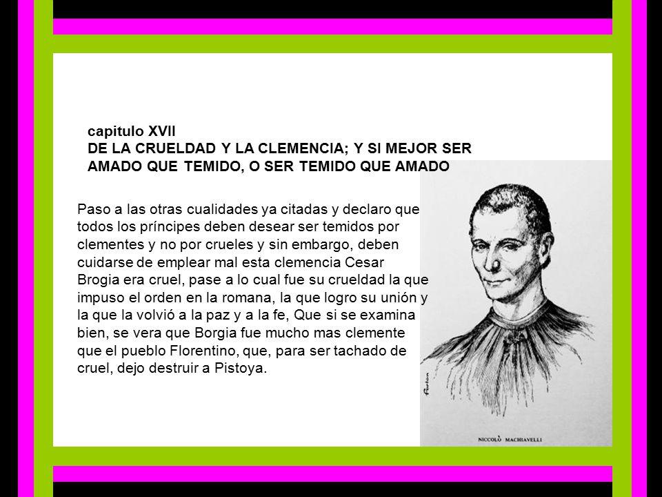 capitulo XVII DE LA CRUELDAD Y LA CLEMENCIA; Y SI MEJOR SER AMADO QUE TEMIDO, O SER TEMIDO QUE AMADO