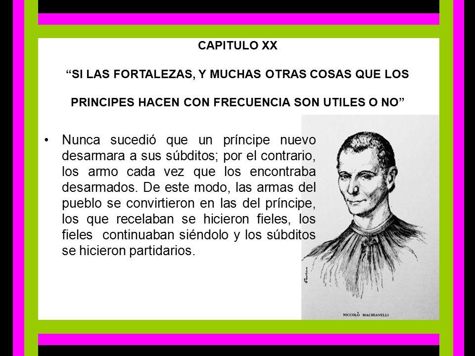 CAPITULO XX SI LAS FORTALEZAS, Y MUCHAS OTRAS COSAS QUE LOS PRINCIPES HACEN CON FRECUENCIA SON UTILES O NO