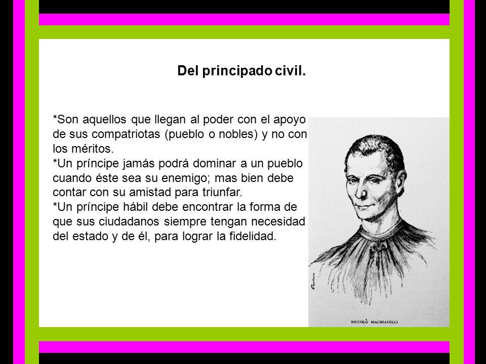 Del principado civil. *Son aquellos que llegan al poder con el apoyo de sus compatriotas (pueblo o nobles) y no con los méritos.