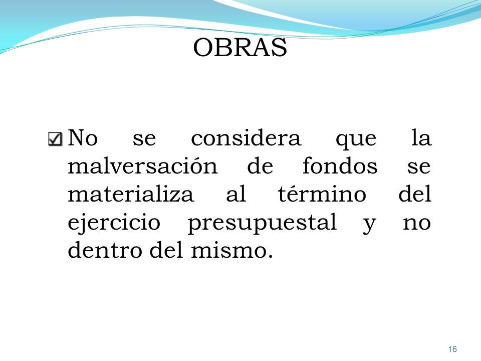 OBRAS No se considera que la malversación de fondos se materializa al término del ejercicio presupuestal y no dentro del mismo.