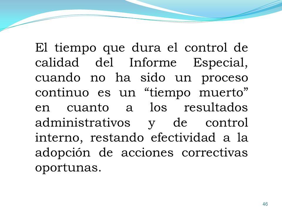 El tiempo que dura el control de calidad del Informe Especial, cuando no ha sido un proceso continuo es un tiempo muerto en cuanto a los resultados administrativos y de control interno, restando efectividad a la adopción de acciones correctivas oportunas.