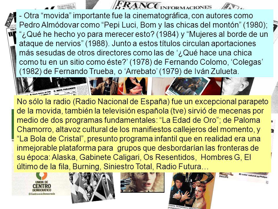 - Otra movida importante fue la cinematográfica, con autores como Pedro Almódovar como Pepi Luci, Bom y las chicas del montón (1980); ¿Qué he hecho yo para merecer esto (1984) y Mujeres al borde de un ataque de nervios (1988). Junto a estos títulos circulan aportaciones más sesudas de otros directores como las de '¿Qué hace una chica como tu en un sitio como éste ' (1978) de Fernando Colomo, 'Colegas' (1982) de Fernando Trueba, o 'Arrebato' (1979) de Iván Zulueta.