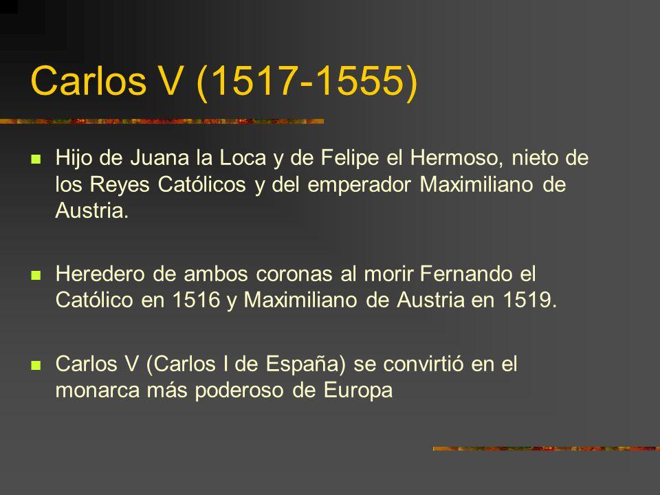Carlos V (1517-1555) Hijo de Juana la Loca y de Felipe el Hermoso, nieto de los Reyes Católicos y del emperador Maximiliano de Austria.