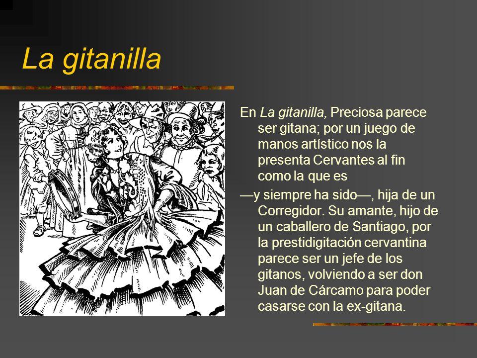La gitanilla En La gitanilla, Preciosa parece ser gitana; por un juego de manos artístico nos la presenta Cervantes al fin como la que es.