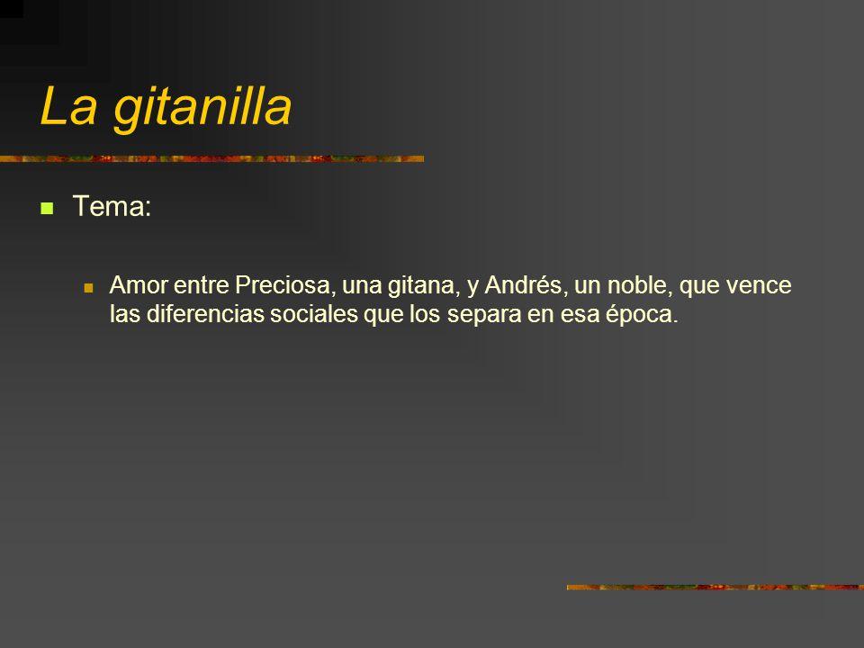 La gitanilla Tema: Amor entre Preciosa, una gitana, y Andrés, un noble, que vence las diferencias sociales que los separa en esa época.