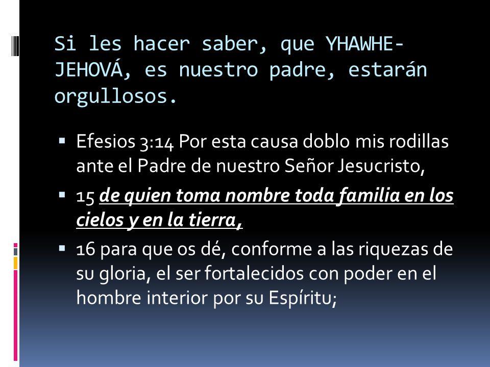 Si les hacer saber, que YHAWHE-JEHOVÁ, es nuestro padre, estarán orgullosos.