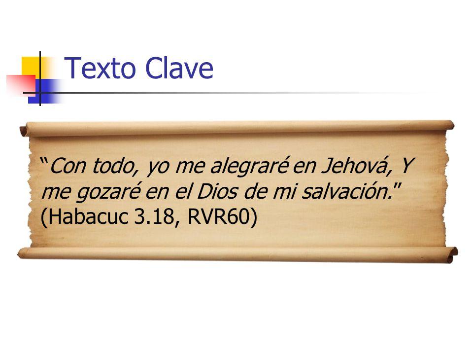Texto Clave Con todo, yo me alegraré en Jehová, Y me gozaré en el Dios de mi salvación. (Habacuc 3.18, RVR60)