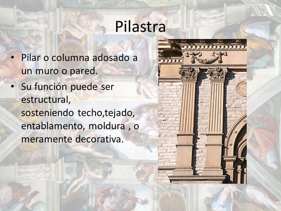 Pilastra Pilar o columna adosado a un muro o pared.