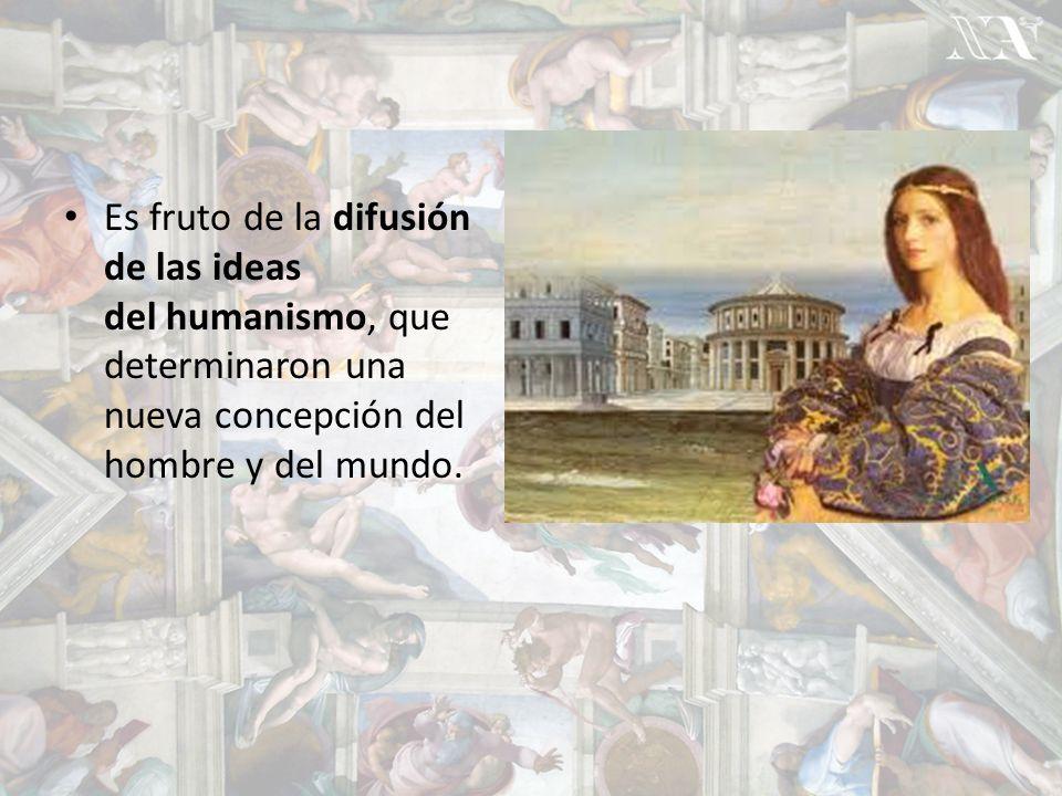 Es fruto de la difusión de las ideas del humanismo, que determinaron una nueva concepción del hombre y del mundo.