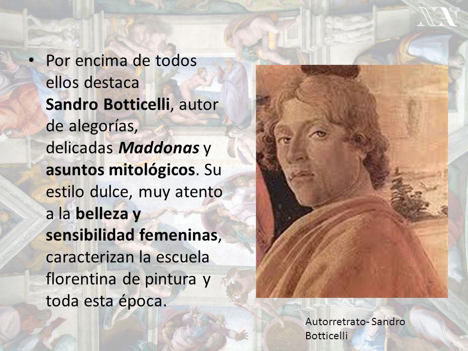 Por encima de todos ellos destaca Sandro Botticelli, autor de alegorías, delicadas Maddonas y asuntos mitológicos. Su estilo dulce, muy atento a la belleza y sensibilidad femeninas, caracterizan la escuela florentina de pintura y toda esta época.