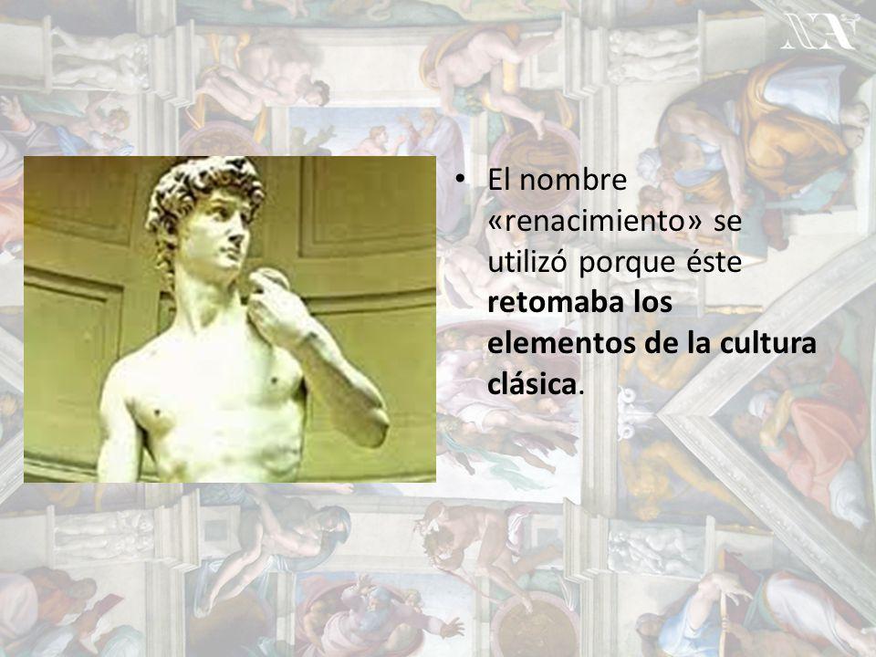 El nombre «renacimiento» se utilizó porque éste retomaba los elementos de la cultura clásica.