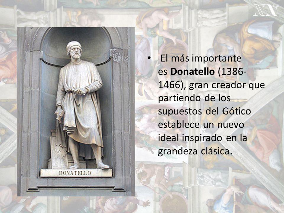 El más importante es Donatello (1386-1466), gran creador que partiendo de los supuestos del Gótico establece un nuevo ideal inspirado en la grandeza clásica.