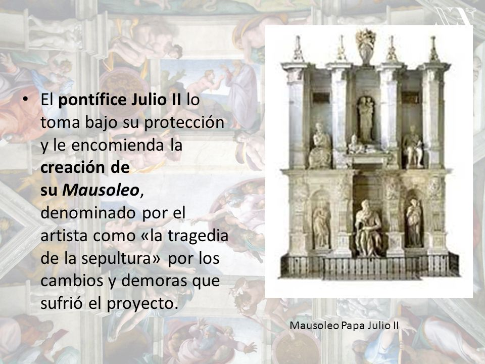 El pontífice Julio II lo toma bajo su protección y le encomienda la creación de su Mausoleo, denominado por el artista como «la tragedia de la sepultura» por los cambios y demoras que sufrió el proyecto.