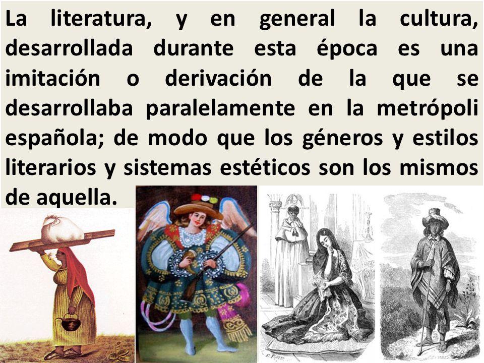 La literatura, y en general la cultura, desarrollada durante esta época es una imitación o derivación de la que se desarrollaba paralelamente en la metrópoli española; de modo que los géneros y estilos literarios y sistemas estéticos son los mismos de aquella.