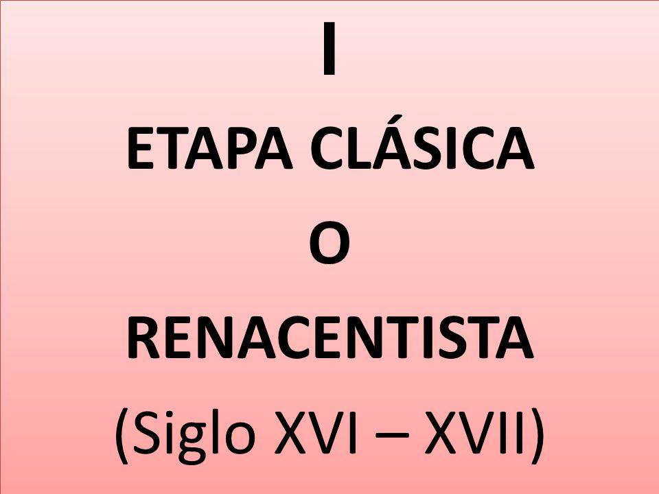 I ETAPA CLÁSICA O RENACENTISTA (Siglo XVI – XVII)
