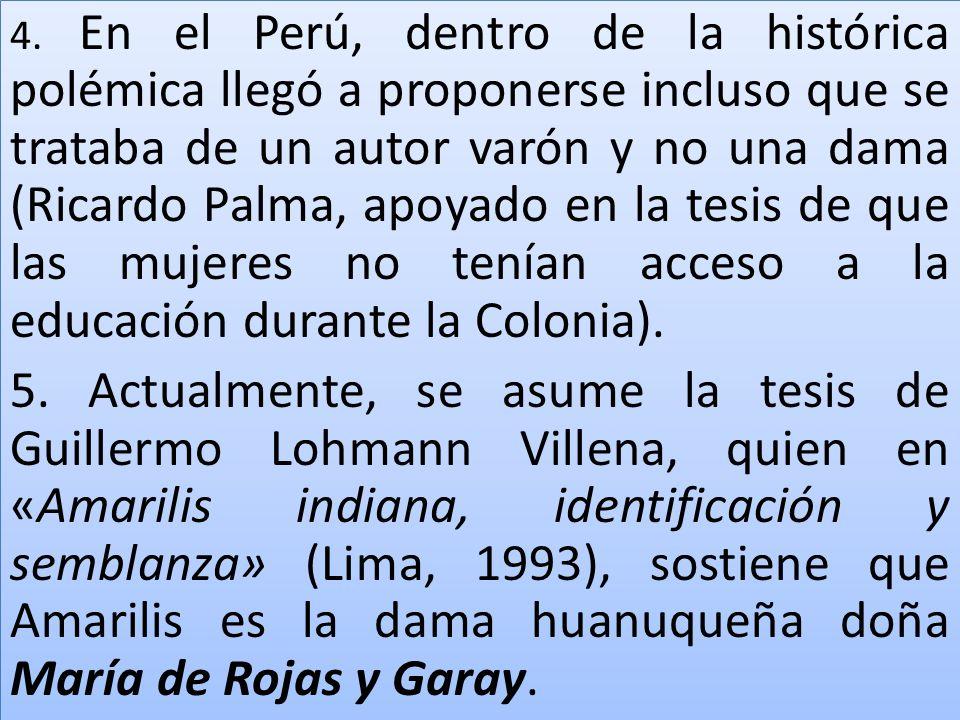 4. En el Perú, dentro de la histórica polémica llegó a proponerse incluso que se trataba de un autor varón y no una dama (Ricardo Palma, apoyado en la tesis de que las mujeres no tenían acceso a la educación durante la Colonia).