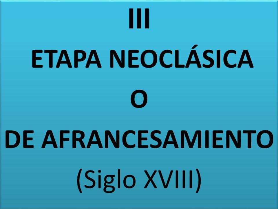 III ETAPA NEOCLÁSICA O DE AFRANCESAMIENTO (Siglo XVIII)